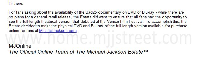 Hi there:  For fans asking about the availability of the Bad25 documentary on DVD or Blu-ray - while there are no plans for a general retail release, the Estate did want to ensure that all fans had the opportunity to see the full-length theatrical version that debuted at the Venice Film Festival.  To accomplish this, the Estate decided to make the physical DVD and Blu-ray of the full-length version available for purchase online for fans at MichaelJackson.com.     MJOnline The Official Online Team of The Michael Jackson Estate™